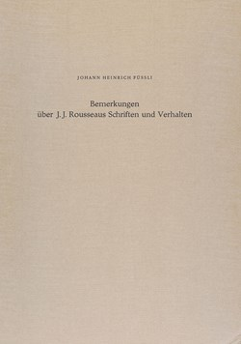 Johann Heinrich Füssli: Remarks on the Writings and Conduct of J. J. Rousseau – Bemerkungen über J. J. Rousseaus Schriften und Verhalten Johann Heinrich Füssli: Remarks